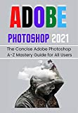 ADOBE PHOTOSHOP 2021 FOR BEGINNERS & PROS: The Concise Adobe Photoshop A-Z Mastery Guide for All Users (English Edition)