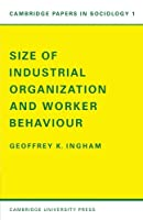 Size of Industrial Organisation and Worker Behaviour (Cambridge Papers in Sociology) by Geoffrey K. Ingham(1970-04-02)