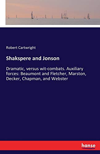 Shakspere and Jonson: Dramatic, versus wit-combats. Auxiliary forces: Beaumont and Fletcher, Marston, Decker, Chapman, and Webster