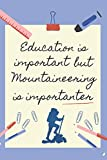 EDUCATION IS IMPORTANT BUT MOUNTAINEERING IS IMPORTANTER: BLANK LINED NOTEBOOK | NOTEPAD, DIARY, JOURNAL | GIFTS FOR MOUNTAIN LOVERS