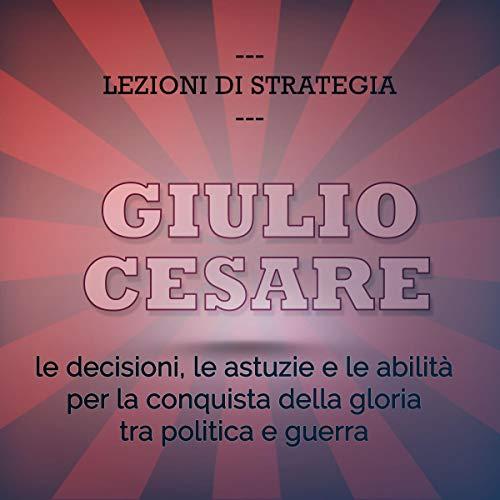 Giulio Cesare. Le decisioni, le astuzie e le abilità per la conquista della gloria tra politica e guerra Titelbild