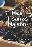 Mes Tisanes Maison: Carnet de tisanes et d'infusions maison