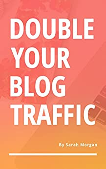 Double Your Blog Traffic by [Sarah Morgan]