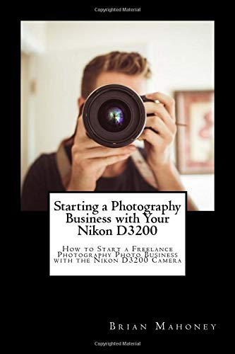Starting a Photography Business with Your Nikon D3200: How to Start a Freelance Photography Photo Business with the Nikon D3200 Camera