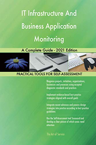 IT Infrastructure And Business Application Monitoring A Complete Guide - 2021 Edition