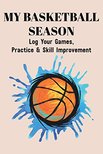 My Basketball Season Log Your Games, Practice & Skill Improvement: Training Log For Basketball Players, A Notebook For Monitoring Shooting And Physical Progress