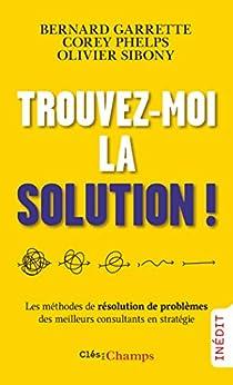 Trouvez-moi la solution! (French Edition) by [Bernard Garrette, Corey Phelps, Olivier Sibony, Pascale-Marie Deschamps]