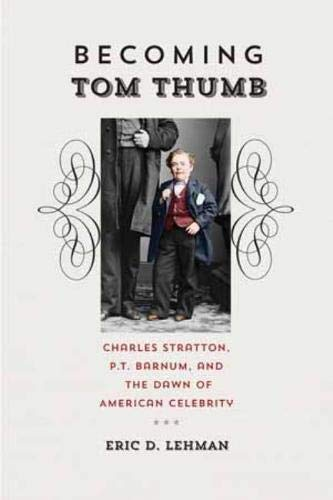 Becoming Tom Thumb: Charles Stratton, P. T. Barnum, and the Dawn of American Celebrity (Driftless Connecticut)