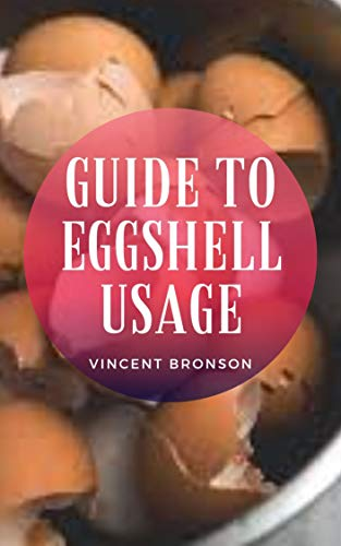 Guide to Eggshell Usage: An eggshell is the hard, outer covering of an egg. It consists mostly of calcium carbonate, a common form of calcium. (English Edition)