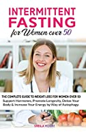 Intermittent Fasting for Women over 50: The Complete Guide to Weight Loss For Women Over 50 Support Hormones, Promote Longevity, Detox Your Body & Increase Your Energy by Way of Autophagy.