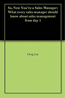 So, Now You're a Sales Manager: What every sales manager should know about sales management from day 1 by [Greg Lee, Craig Browne]