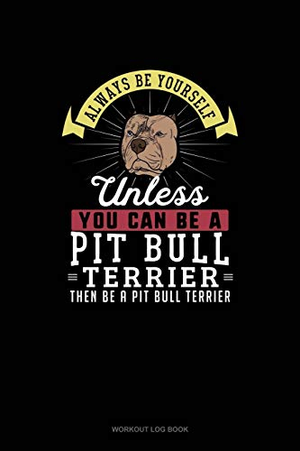 Always Be Yourself Unless You Can Be A Pit Bull Terrier Then Be A Pit Bull Terrier: Workout Log Book