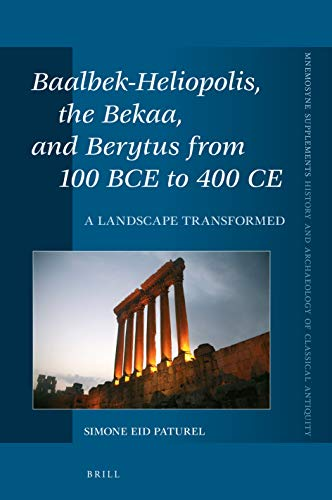 Baalbek-Heliopolis, the Bekaa, and Berytus from 100 BCE to 400 CE (Mnemosyne, Supplements / Mnemosyne, Supplements, History and)