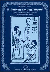 Il libro egizio degli inferi. Testo iniziatico del sole notturno tradotto e commentato