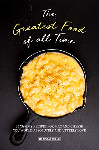 The Greatest Food of all Time: 25 Yummy Recipes for Mac and Cheese You Would Absolutely and Utterly Love