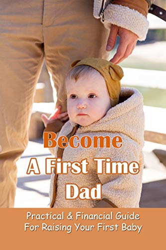 Become A First Time Dad: Practical & Financial Guide For Raising Your First Baby: First Time Dad Book (English Edition)