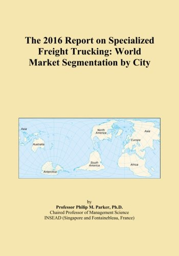The 2016 Report on Specialized Freight Trucking: World Market Segmentation by City