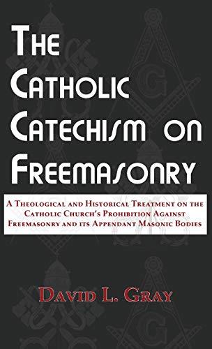 The Catholic Catechism on Freemasonry: A Theological and Historical Treatment on the Catholic Church's Prohibition Against Freemasonry and its Appendant Masonic Bodies