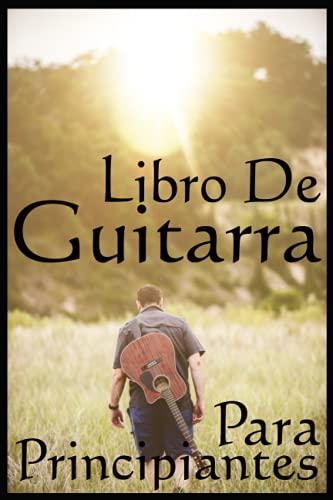 Libro de Guitarra Para Principiantes: Paso a paso para aprender a tocar el Guitarra como profesionales, toda la guía que necesita, solo para amantes del Guitara