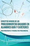 Conceptos básicos de los procedimientos basados en Alambres guía y Catéteres: Para Principiantes...
