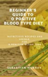 Beginner's Guide To O Positive Blood Type Diet : Nutritious Recipes (Foods) for O Positive Blood Type Diet