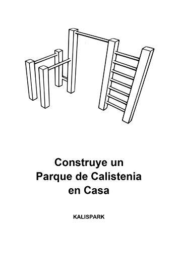 Como Construir un Parque de Calistenia: Planos, Medidas y Instrucciones para construir tu proprio Gimnasio de Calistenia en Casa