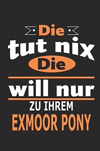 Die tut nix Die will nur zu ihrem Exmoor Pony: Pferde Notizbuch, Geburtstag Geschenk Buch, Notizblock, 110 Seiten, auch als Dekoration in Form eines Schild bzw. Poster möglich