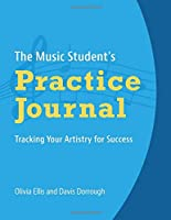 The Musician's Practice Journal: Tracking Your Artistry for Success