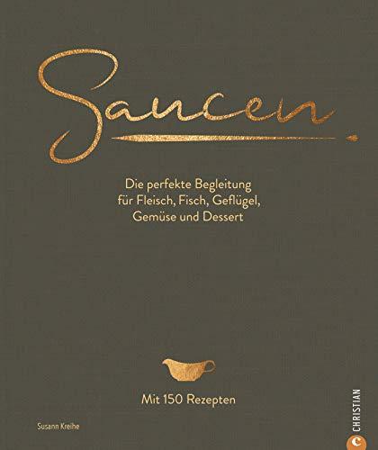 Saucen. Die Kochschule: Die perfekte Begleitung für Fleisch, Fisch, Geflügel, Gemüse und Dessert