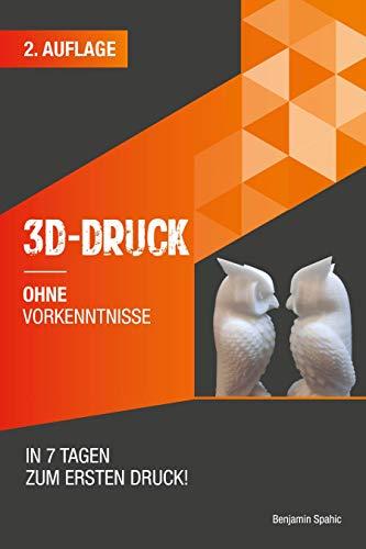 3D Druck ohne Vorkenntnisse - in 7 Tagen zum ersten 3D Druck: Ideen verwirklichen - ohne technisches Know-How (3D Druck Ratgeber 1)