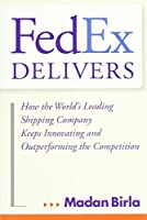 FedEx Delivers: How the World's Leading Shipping Company Keeps Innovating and Outperforming the Competition by Madan Birla(2013-08-12)