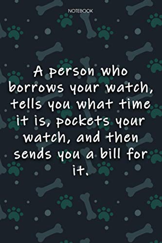 Lined Notebook Journal Cute Dog Cover A person who borrows your watch, tells you what time it is, pockets your watch, and then sends you a bill for ... Agenda, Journal, 6x9 inch, Notebook Journal