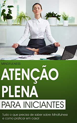 Atenção Plena para Iniciantes: O Guia Definitivo do Mindfulness para Curar Corpo e Mente (Produtividade)