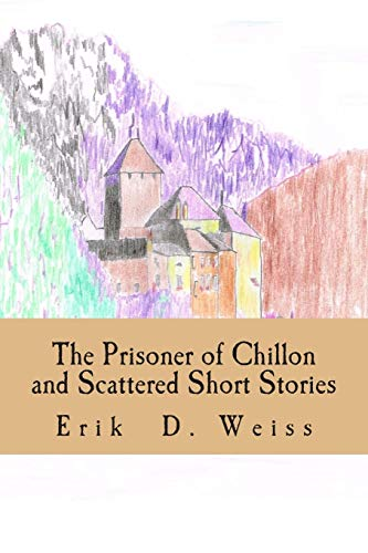 Book: The Prisoner of Chillon and Scattered Short Stories by Erik D Weiss