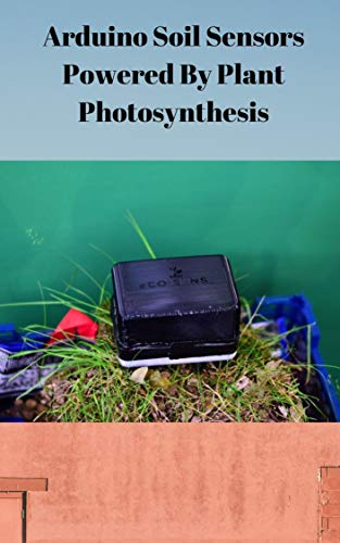 Arduino Soil Sensors Powered By Plant Photosynthesis (English Edition)