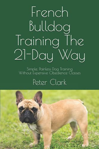 French Bulldog Training The 21-Day Way: Simple, Painless Dog Training Without Expensive Obedience Classes