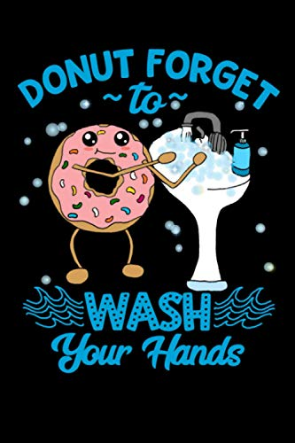 Donut Forget to Wash Your Hands Journal Funny Quarantine Hand Sanitation Hygiene Quote - Quarantined Social Distancing Donut Pun Quote Gift Notebook