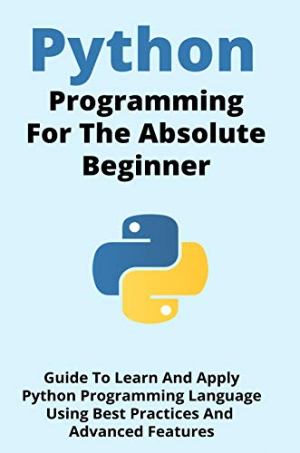 Python Programming For The Absolute Beginner: Guide To Learn And Apply Python Programming Language Using Best Practices And Advanced Features: Python Programming For Beginners (English Edition)