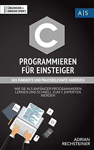 C Programmieren für Einsteiger: das fundierte und praxisrelevante Handbuch. Wie Sie als Anfänger Programmieren lernen und schnell zum C Experten werden. ... programmieren lernen) (German Edition)