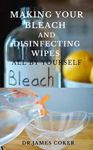 MAKING YOUR BLEACH AND DISINFECTING WIPES ALL BY YOURSELF: Easy Homemade Bleach Guide For Cleaning Home and Protecting Yourself and Family