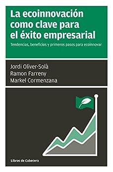 La ecoinnovación como clave para el éxito empresarial: Tendencias, beneficios y primeros pasos para innovar (Manuales de gestión) de [Jordi Oliver-Solà, Ramon Farreny, Markel Cormenzana]