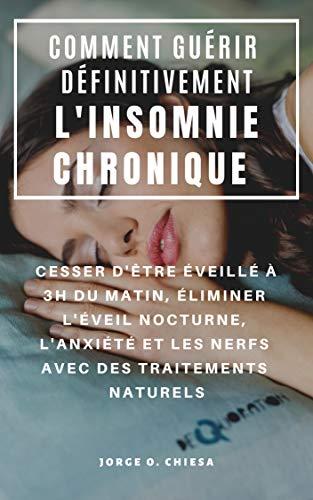 COMMENT GUÉRIR DÉFINITIVEMENT L'INSOMNIE CHRONIQUE : CESSER D'ÊTRE ÉVEILLÉ À 3H DU MATIN, ÉLIMINER L'ÉVEIL NOCTURNE, L'ANXIÉTÉ ET LES NERFS AVEC DES TRAITEMENTS NATURELS (French Edition)