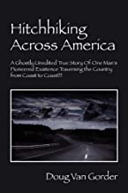 Hitchhiking Across America: A Ghostly Unedited True Story of One Man's Pioneered Existence Traversing the Country from Coast to Coast !!!
