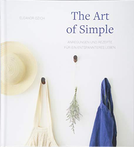 The Art of Simple: Anregungen und Rezepte für ein entspannteres Leben