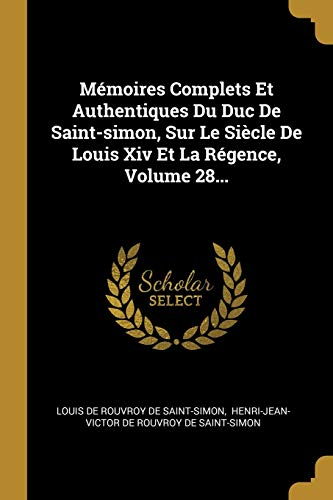 Mémoires Complets Et Authentiques Du Duc De Saint-simon, Sur Le Siècle De Louis Xiv Et La Régence, Volume 28...