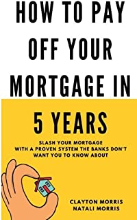How To Pay Off Your Mortgage In 5 Years: Slash your mortgage with a proven system the banks don't want you to know about (Pay Off Your Mortgage Series)