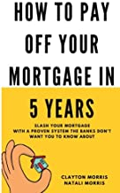 How To Pay Off Your Mortgage In 5 Years: Slash your mortgage with a proven system the banks don't want you to know about (...
