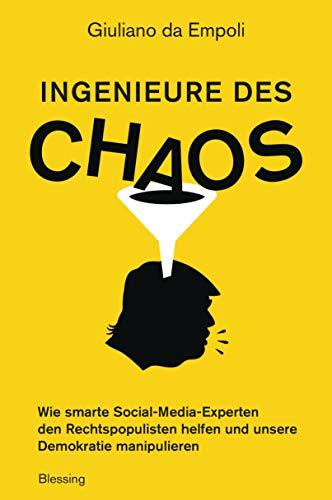 Ingenieure des Chaos: Wie smarte Social-Media-Experten den Rechtspopulisten helfen und unsere Demokratie manipulieren