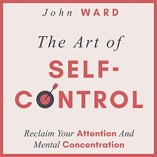 The Art of Self-Control: Reclaim Your Attention and Mental Concentration