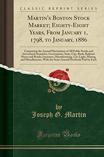 Martin's Boston Stock Market; Eighty-Eight Years, From January 1, 1798, to January, 1886: Comprising the Annual Fluctuations of All Public Stocks and ... Shares and Bonds; Insurance, Manufacturing